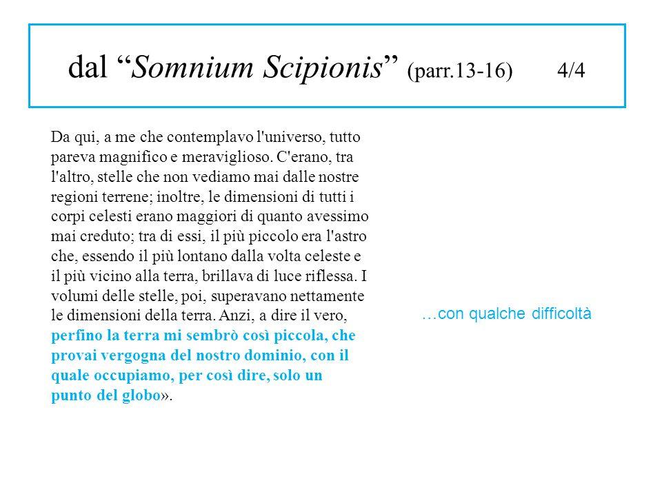 dal Somnium Scipionis (parr.13-16) 4/4 Da qui, a me che contemplavo l'universo, tutto pareva magnifico e meraviglioso. C'erano, tra l'altro, stelle ch