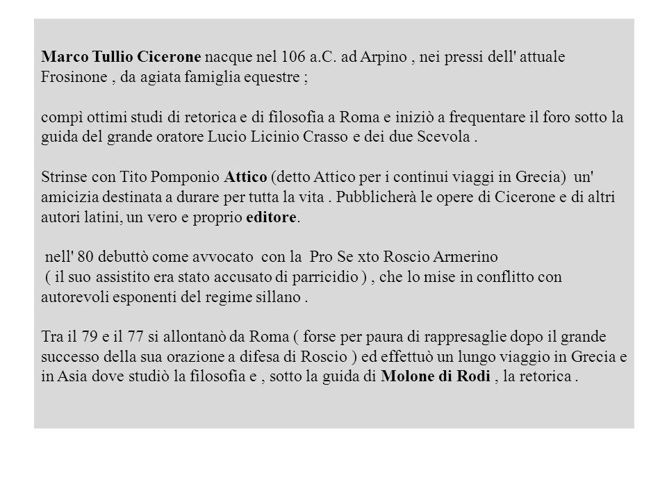 Marco Tullio Cicerone nacque nel 106 a.C. ad Arpino, nei pressi dell' attuale Frosinone, da agiata famiglia equestre ; compì ottimi studi di retorica