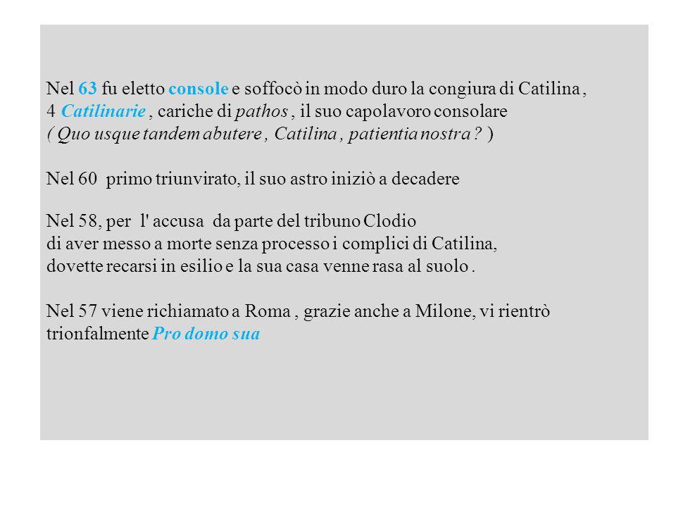 Nel 63 fu eletto console e soffocò in modo duro la congiura di Catilina, 4 Catilinarie, cariche di pathos, il suo capolavoro consolare ( Quo usque tan