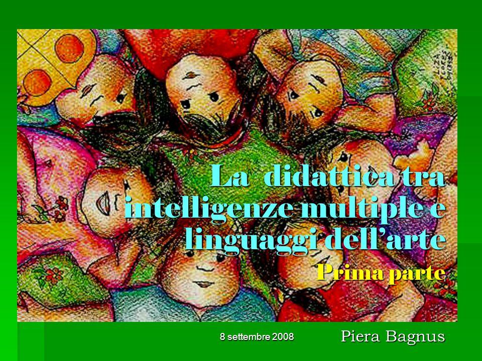 8 settembre 2008 La didattica tra intelligenze multiple e linguaggi dellarte Prima parte Piera Bagnus