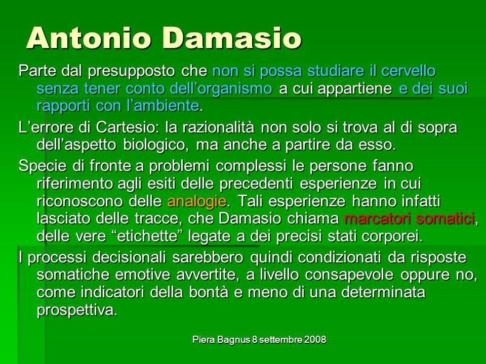 Piera Bagnus 8 settembre 2008 Antonio Damasio Parte dal presupposto che non si possa studiare il cervello senza tener conto dellorganismo a cui appartiene e dei suoi rapporti con lambiente.