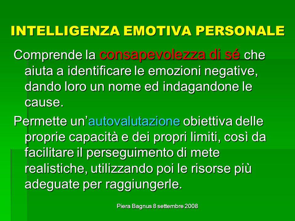 Piera Bagnus 8 settembre 2008 INTELLIGENZA EMOTIVA PERSONALE Comprende la consapevolezza di sé che aiuta a identificare le emozioni negative, dando lo