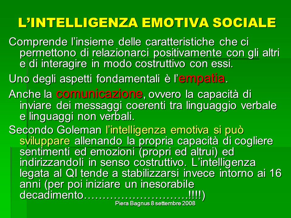Piera Bagnus 8 settembre 2008 LINTELLIGENZA EMOTIVA SOCIALE Comprende linsieme delle caratteristiche che ci permettono di relazionarci positivamente con gli altri e di interagire in modo costruttivo con essi.