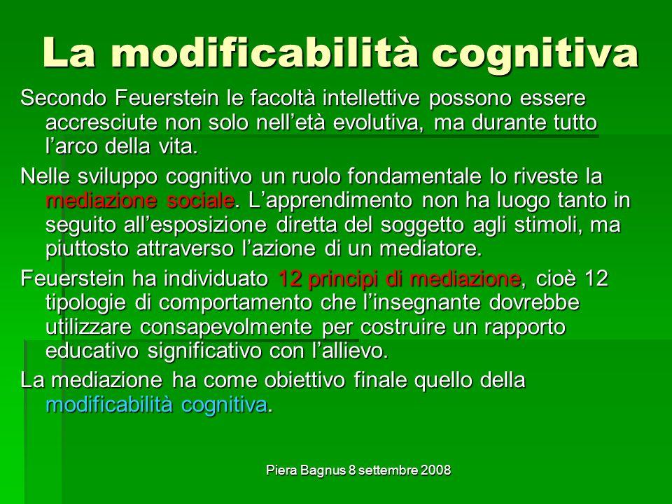Piera Bagnus 8 settembre 2008 La modificabilità cognitiva Secondo Feuerstein le facoltà intellettive possono essere accresciute non solo nelletà evolutiva, ma durante tutto larco della vita.