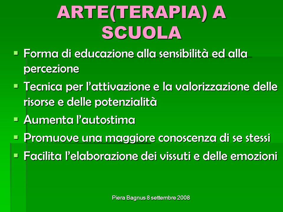 Piera Bagnus 8 settembre 2008 ARTE(TERAPIA) A SCUOLA Forma di educazione alla sensibilità ed alla percezione Forma di educazione alla sensibilità ed a