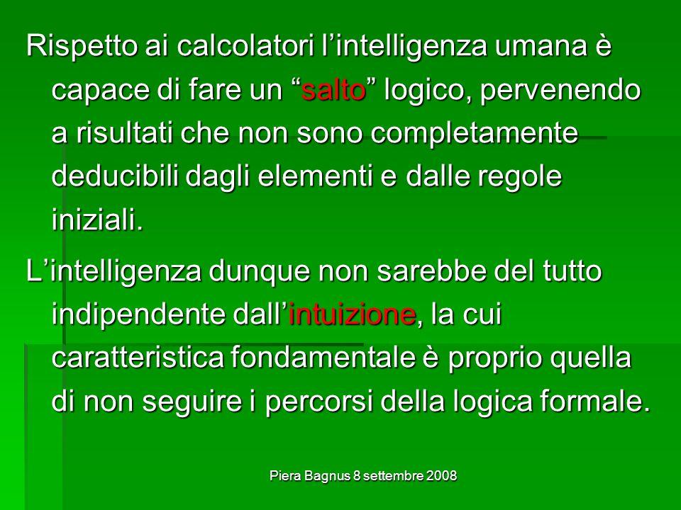 Piera Bagnus 8 settembre 2008 Rispetto ai calcolatori lintelligenza umana è capace di fare un salto logico, pervenendo a risultati che non sono completamente deducibili dagli elementi e dalle regole iniziali.