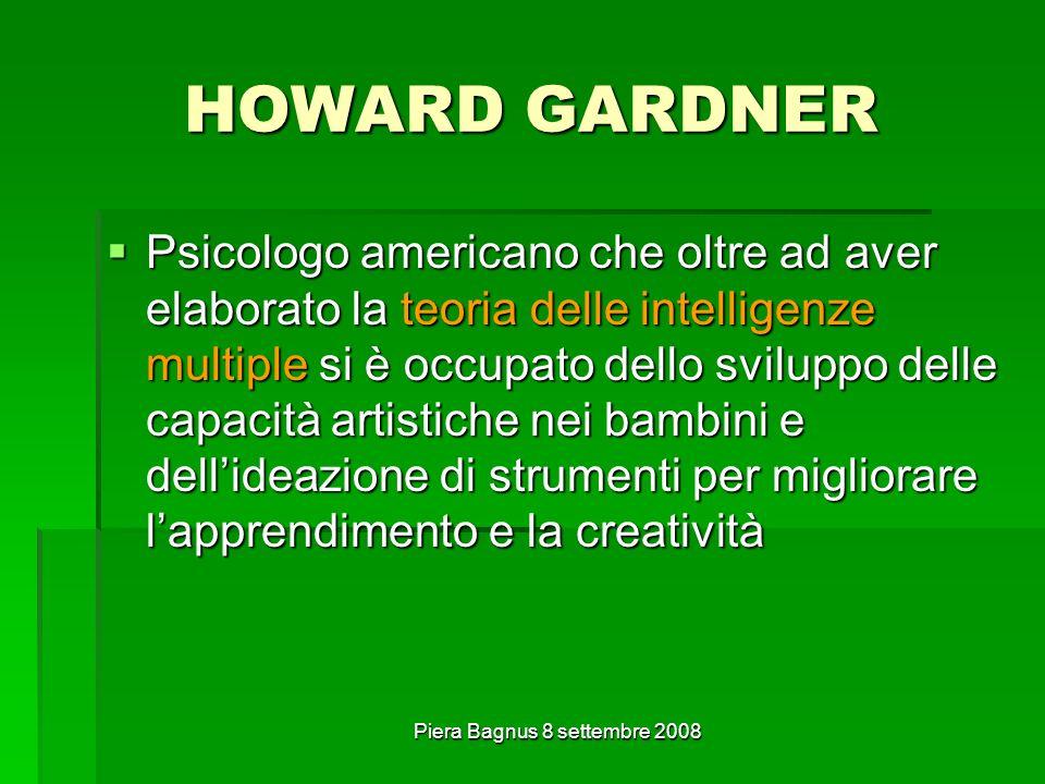 Piera Bagnus 8 settembre 2008 HOWARD GARDNER Psicologo americano che oltre ad aver elaborato la teoria delle intelligenze multiple si è occupato dello