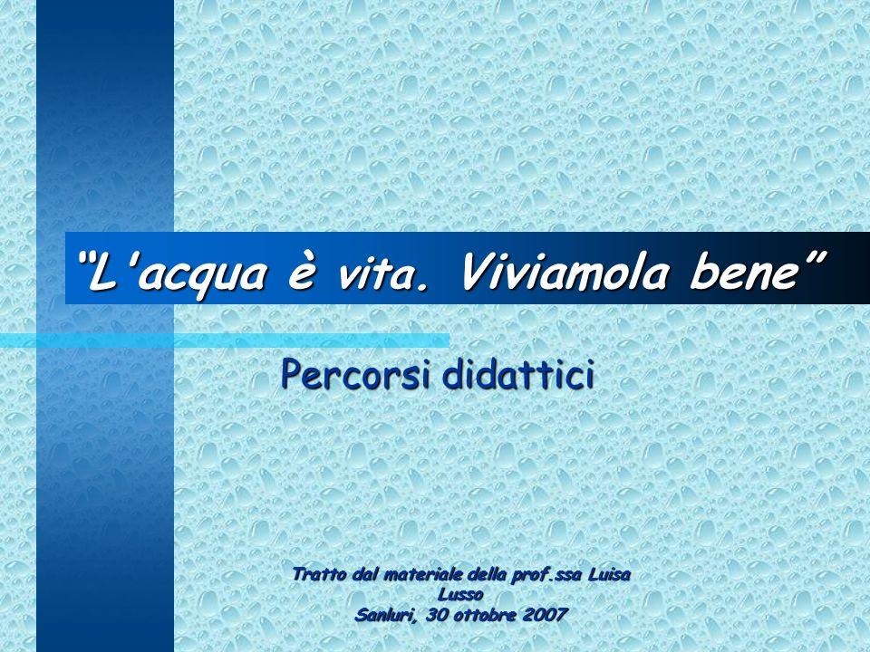 L'acqua è vita. Viviamola bene Percorsi didattici Tratto dal materiale della prof.ssa Luisa Lusso Sanluri, 30 ottobre 2007