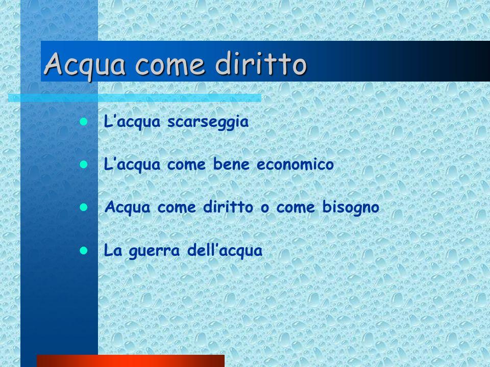 Acqua come diritto Lacqua scarseggia Lacqua come bene economico Acqua come diritto o come bisogno La guerra dellacqua