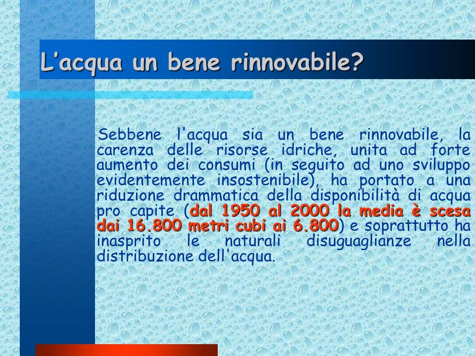 Lacqua un bene rinnovabile? dal 1950 al 2000 la media è scesa dai 16.800 metri cubi ai 6.800 Sebbene l'acqua sia un bene rinnovabile, la carenza delle
