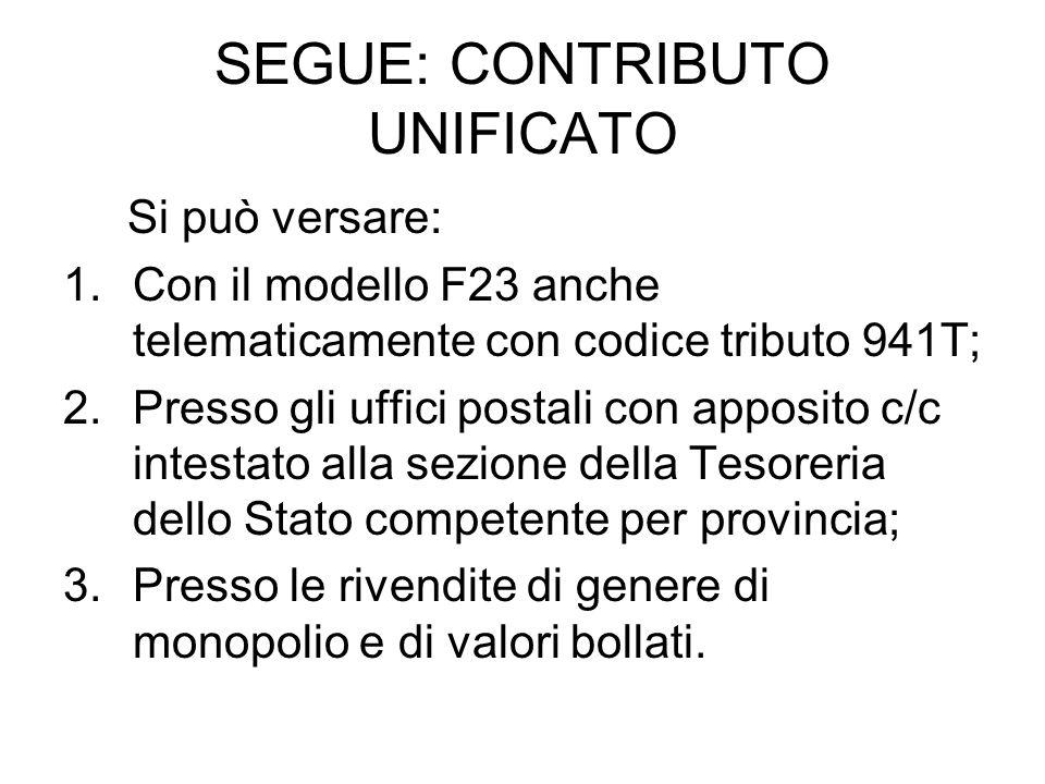 SEGUE: CONTRIBUTO UNIFICATO Si può versare: 1.Con il modello F23 anche telematicamente con codice tributo 941T; 2.Presso gli uffici postali con apposi