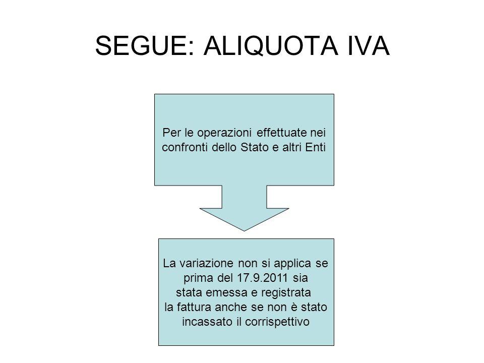 SEGUE: ALIQUOTA IVA Per le operazioni effettuate nei confronti dello Stato e altri Enti La variazione non si applica se prima del 17.9.2011 sia stata