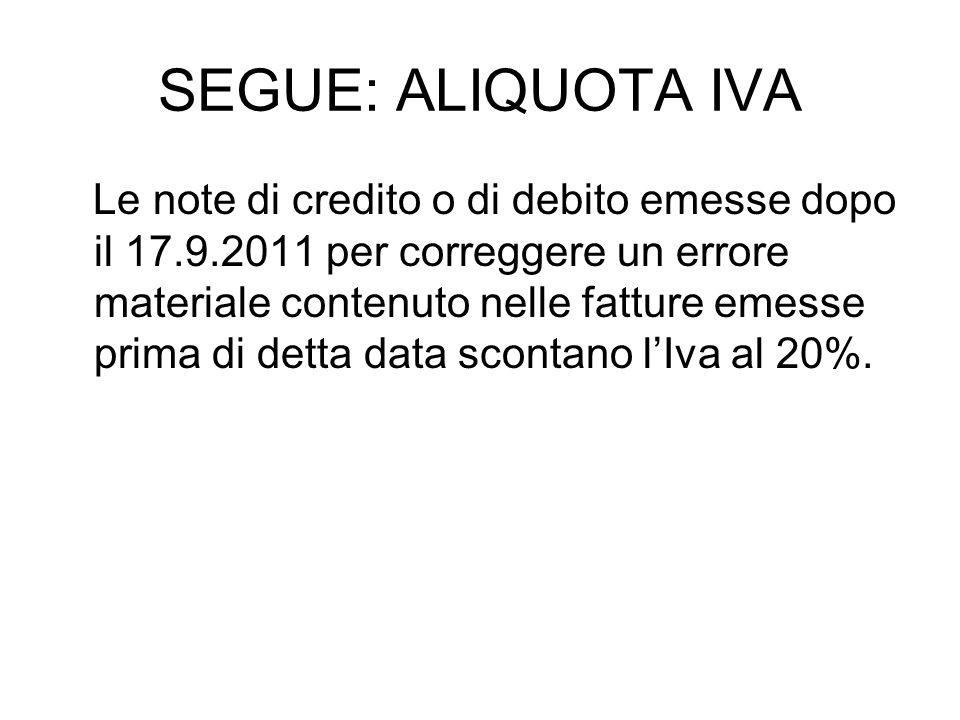 SEGUE: ALIQUOTA IVA Le note di credito o di debito emesse dopo il 17.9.2011 per correggere un errore materiale contenuto nelle fatture emesse prima di