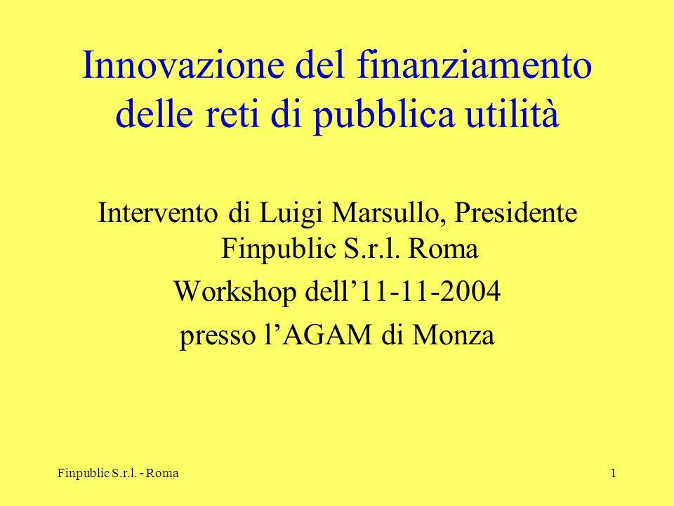 Finpublic S.r.l. - Roma1 Innovazione del finanziamento delle reti di pubblica utilità Intervento di Luigi Marsullo, Presidente Finpublic S.r.l. Roma W