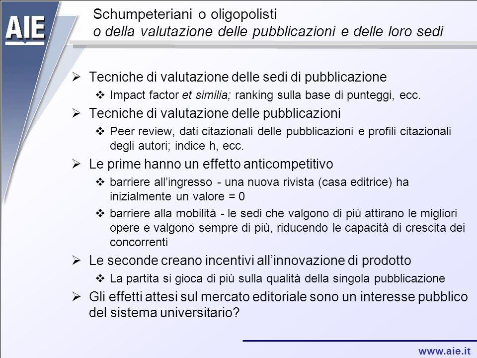 www.aie.it Schumpeteriani o oligopolisti o della valutazione delle pubblicazioni e delle loro sedi Tecniche di valutazione delle sedi di pubblicazione Impact factor et similia; ranking sulla base di punteggi, ecc.