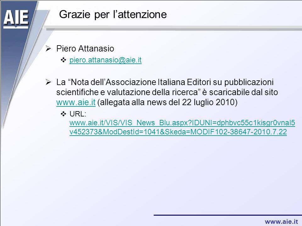 www.aie.it Grazie per lattenzione Piero Attanasio piero.attanasio@aie.it La Nota dellAssociazione Italiana Editori su pubblicazioni scientifiche e valutazione della ricerca è scaricabile dal sito www.aie.it (allegata alla news del 22 luglio 2010) www.aie.it URL: www.aie.it/VIS/VIS_News_Blu.aspx IDUNI=dphbvc55c1kisgr0vnal5 v452373&ModDestId=1041&Skeda=MODIF102-38647-2010.7.22 www.aie.it/VIS/VIS_News_Blu.aspx IDUNI=dphbvc55c1kisgr0vnal5 v452373&ModDestId=1041&Skeda=MODIF102-38647-2010.7.22