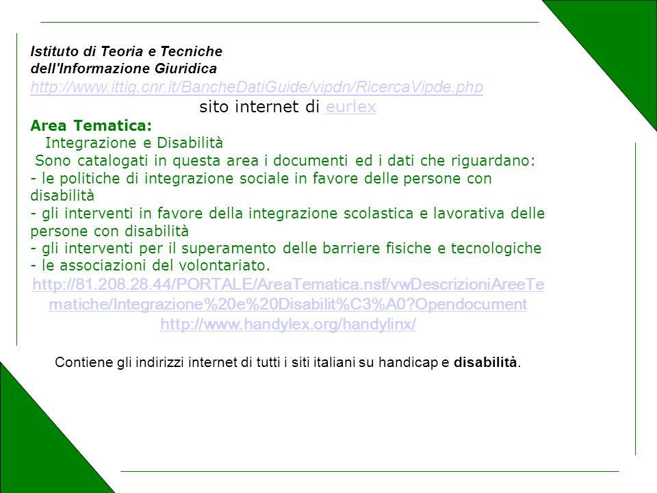Istituto di Teoria e Tecniche dell Informazione Giuridica http://www.ittig.cnr.it/BancheDatiGuide/vipdn/RicercaVipde.php http://www.ittig.cnr.it/BancheDatiGuide/vipdn/RicercaVipde.php sito internet di eurlexeurlex Area Tematica: Integrazione e Disabilità Sono catalogati in questa area i documenti ed i dati che riguardano: - le politiche di integrazione sociale in favore delle persone con disabilità - gli interventi in favore della integrazione scolastica e lavorativa delle persone con disabilità - gli interventi per il superamento delle barriere fisiche e tecnologiche - le associazioni del volontariato.