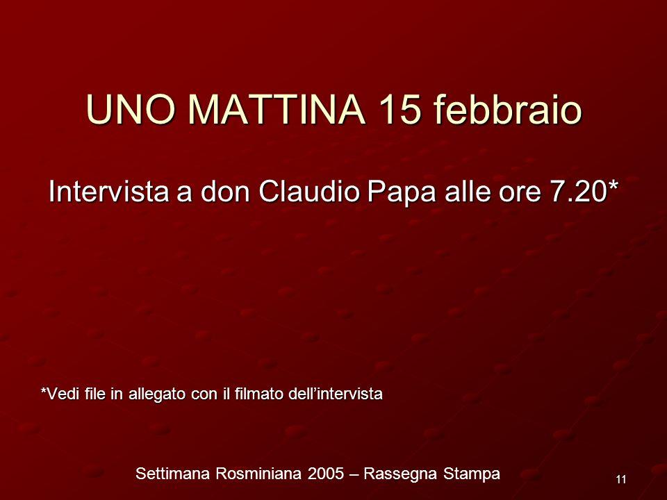 Settimana Rosminiana 2005 – Rassegna Stampa 11 UNO MATTINA 15 febbraio Intervista a don Claudio Papa alle ore 7.20* *Vedi file in allegato con il film