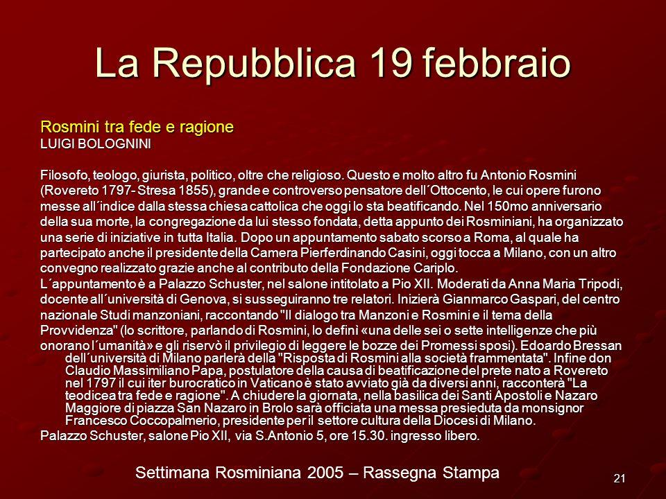 Settimana Rosminiana 2005 – Rassegna Stampa 21 La Repubblica 19 febbraio Rosmini tra fede e ragione LUIGI BOLOGNINI Filosofo, teologo, giurista, polit