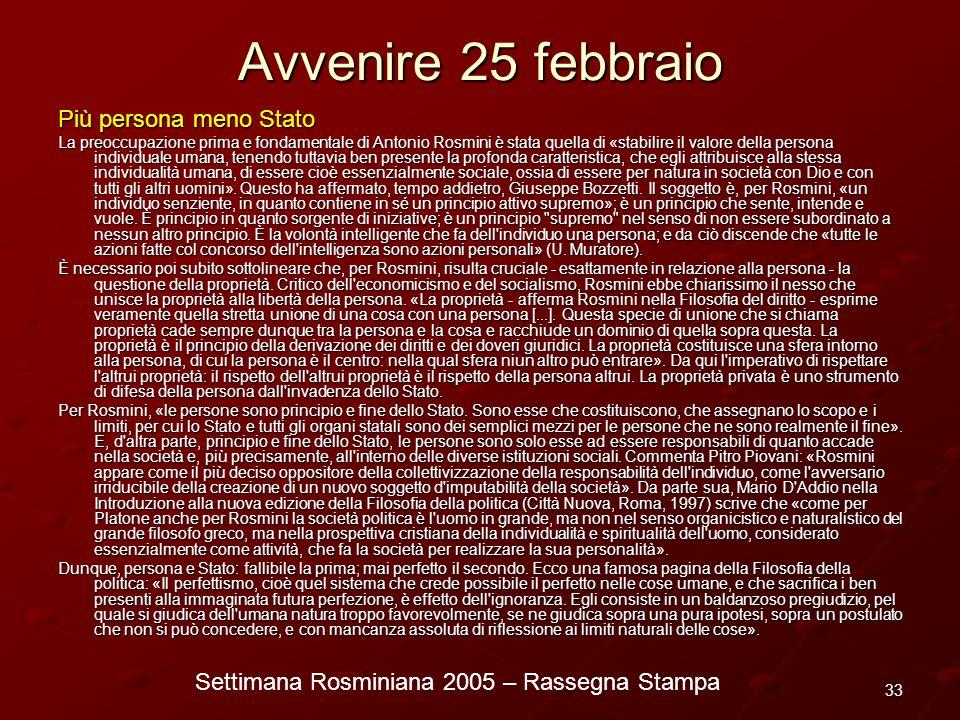 Settimana Rosminiana 2005 – Rassegna Stampa 33 Avvenire 25 febbraio Più persona meno Stato La preoccupazione prima e fondamentale di Antonio Rosmini è