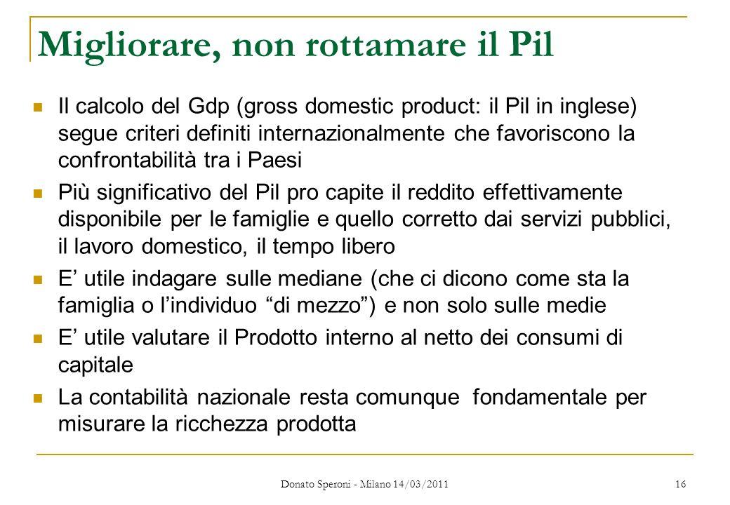 Donato Speroni - Milano 14/03/2011 16 Migliorare, non rottamare il Pil Il calcolo del Gdp (gross domestic product: il Pil in inglese) segue criteri de