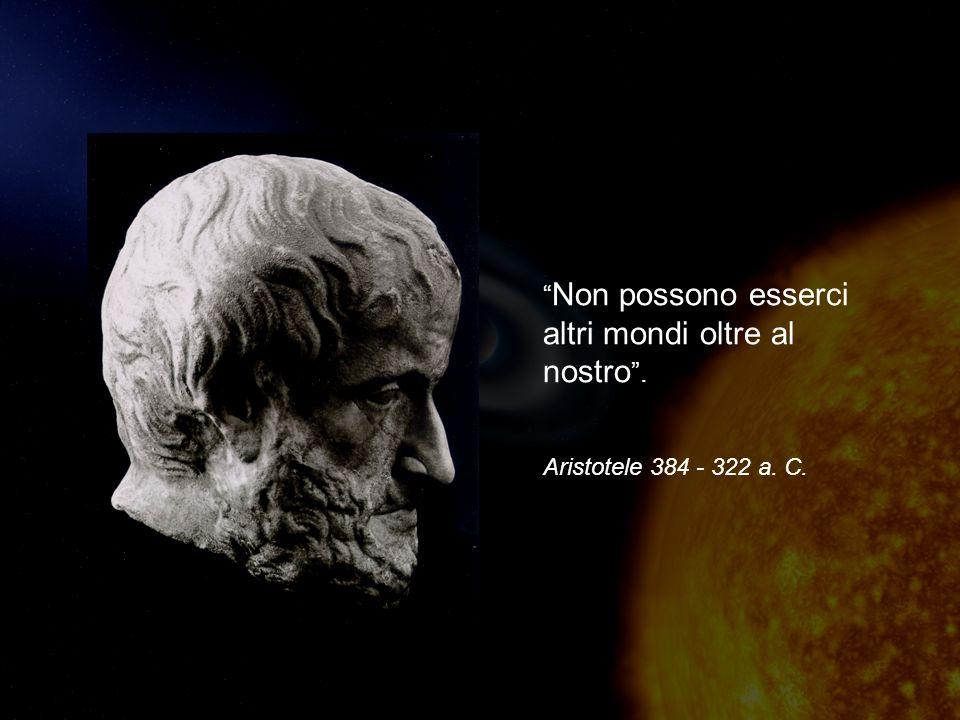 Non possono esserci altri mondi oltre al nostro. Aristotele 384 - 322 a. C.