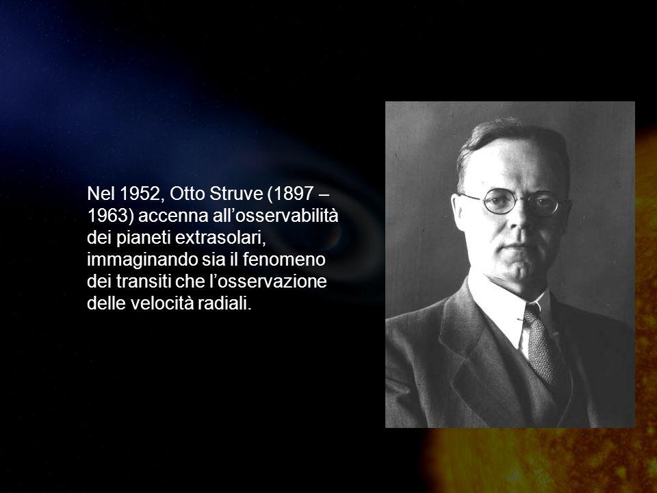 Nel 1952, Otto Struve (1897 – 1963) accenna allosservabilità dei pianeti extrasolari, immaginando sia il fenomeno dei transiti che losservazione delle velocità radiali.