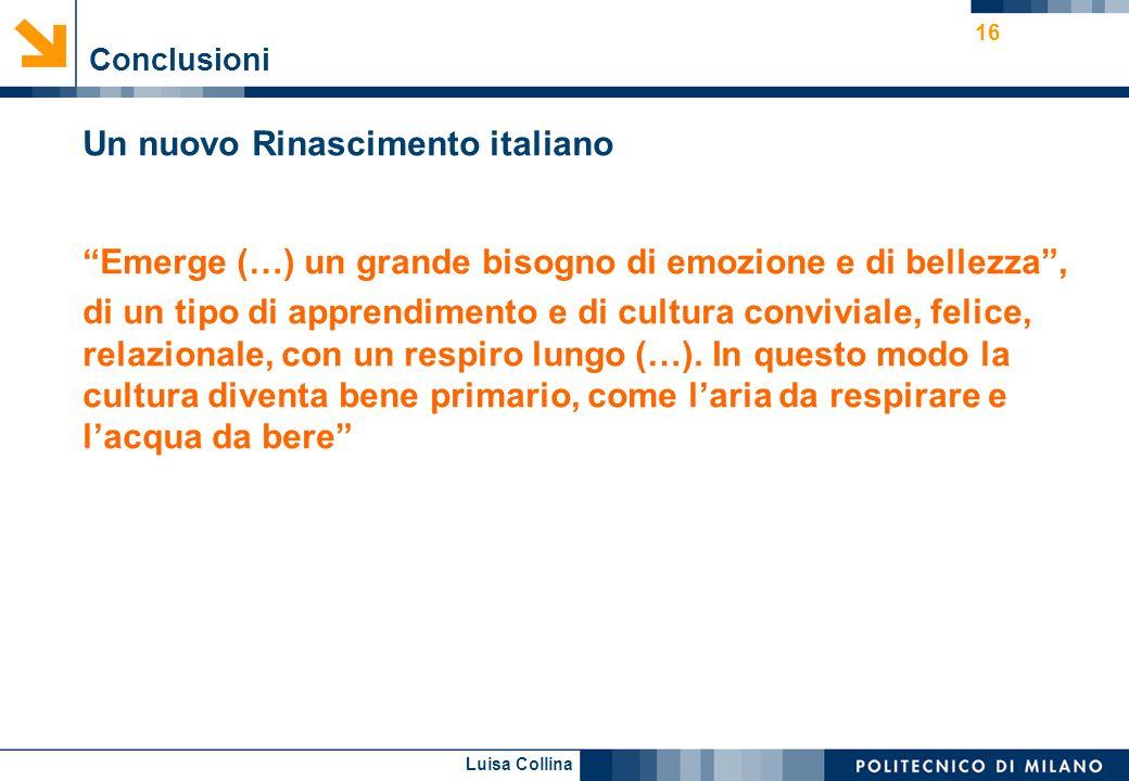 Luisa Collina 16 Conclusioni Un nuovo Rinascimento italiano Emerge (…) un grande bisogno di emozione e di bellezza, di un tipo di apprendimento e di c