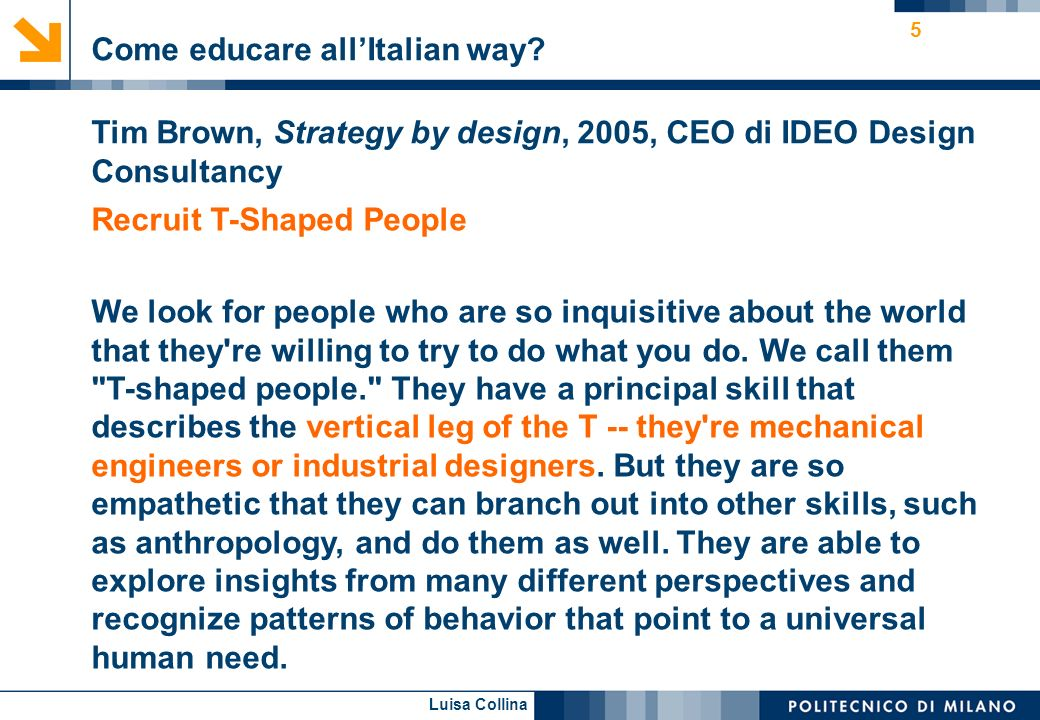 Luisa Collina 5 Tim Brown, Strategy by design, 2005, CEO di IDEO Design Consultancy Recruit T-Shaped People We look for people who are so inquisitive about the world that they re willing to try to do what you do.