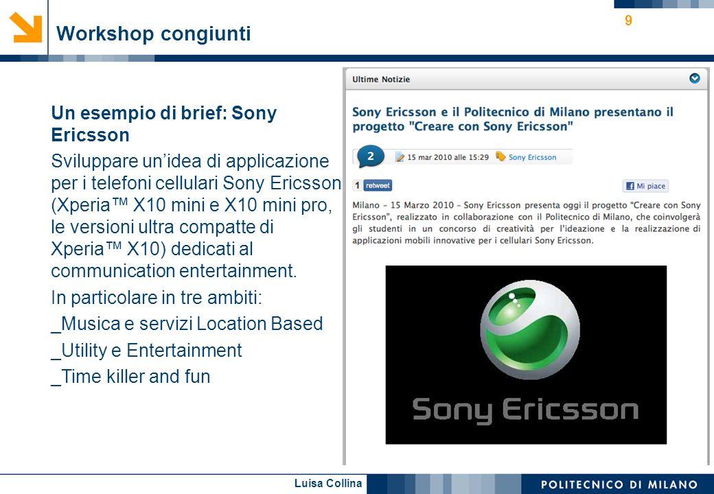 Luisa Collina Workshop congiunti 9 Un esempio di brief: Sony Ericsson Sviluppare unidea di applicazione per i telefoni cellulari Sony Ericsson (Xperia