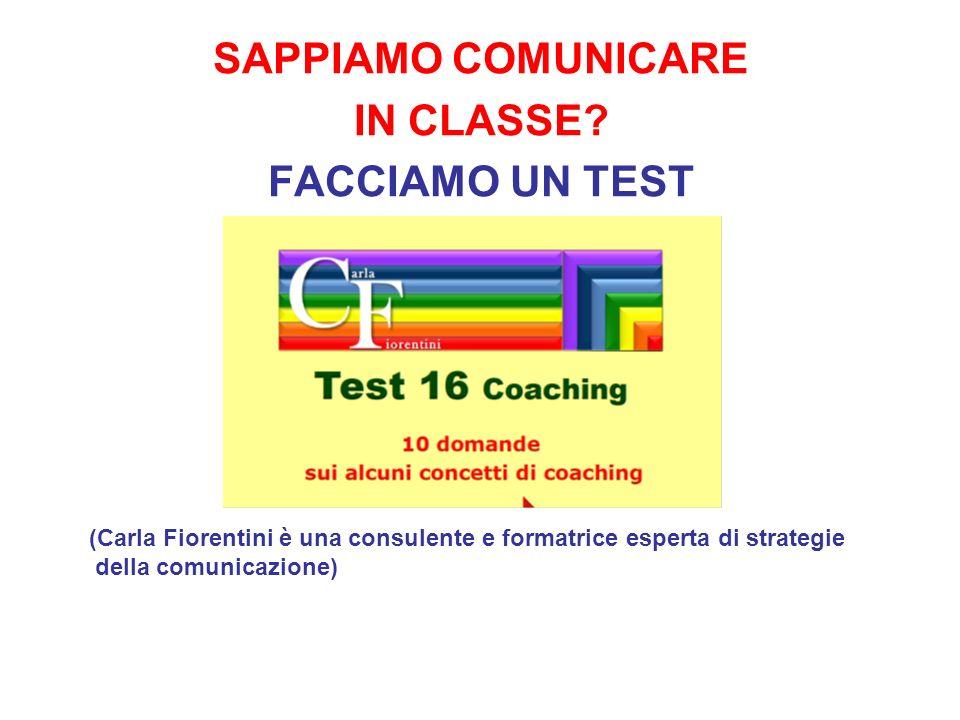 SAPPIAMO COMUNICARE IN CLASSE? FACCIAMO UN TEST (Carla Fiorentini è una consulente e formatrice esperta di strategie della comunicazione)