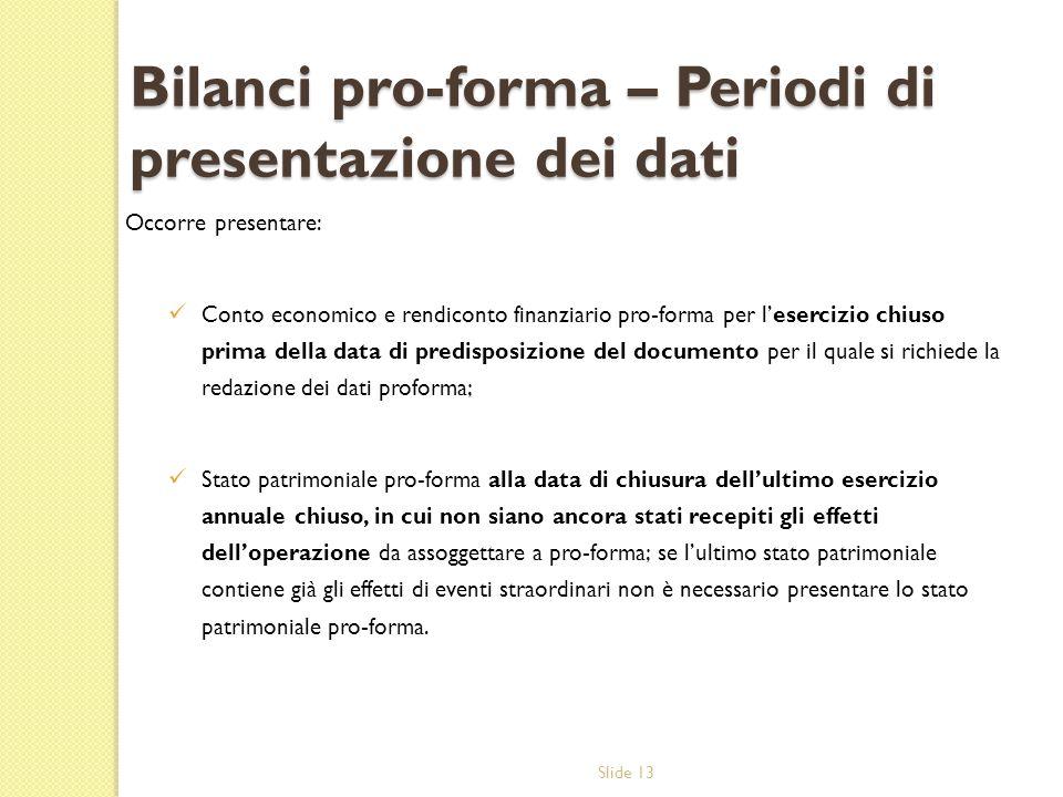 Slide 13 Bilanci pro-forma – Periodi di presentazione dei dati Occorre presentare: Conto economico e rendiconto finanziario pro-forma per lesercizio c