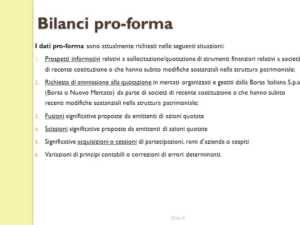 Slide 4 Bilanci pro-forma I dati pro-forma sono attualmente richiesti nelle seguenti situazioni: 1. Prospetti informativi relativi a sollecitazione/qu