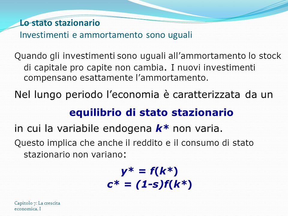 Capitolo 7: La crescita economica, I Quando gli investimenti sono uguali allammortamento lo stock di capitale pro capite non cambia.