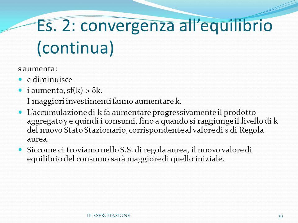III ESERCITAZIONE39 s aumenta: c diminuisce i aumenta, sf(k) > k. I maggiori investimenti fanno aumentare k. Laccumulazione di k fa aumentare progress