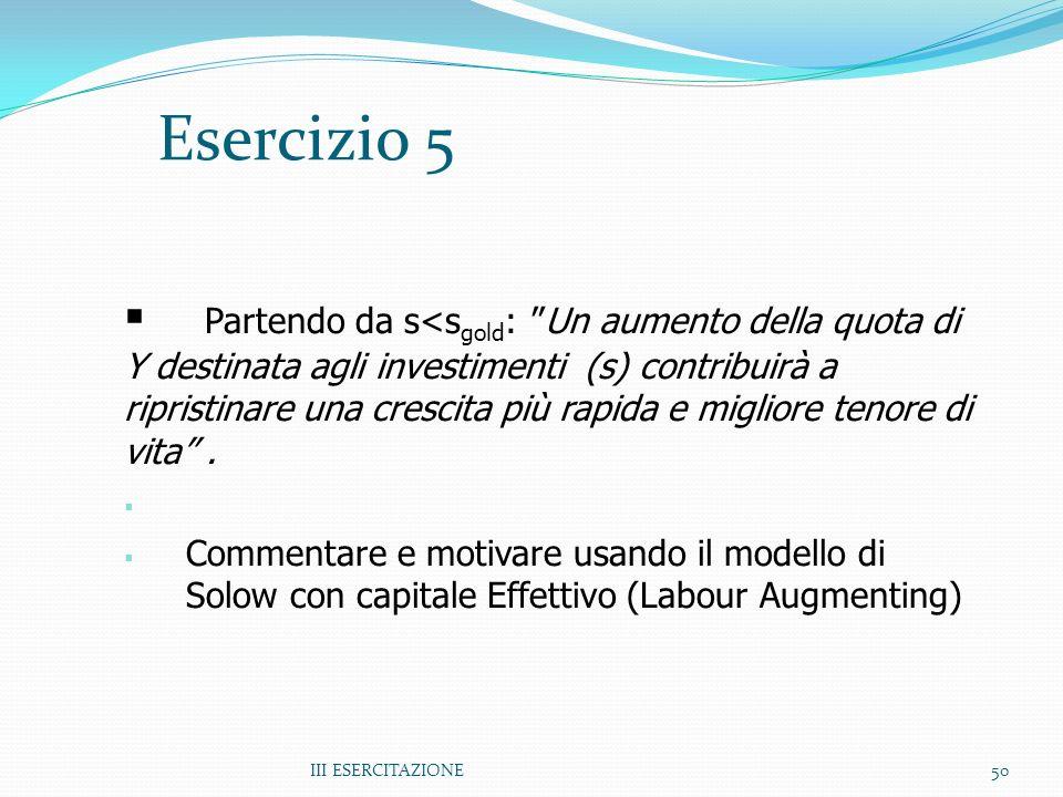 III ESERCITAZIONE50 Esercizio 5 Partendo da s<s gold : Un aumento della quota di Y destinata agli investimenti (s) contribuirà a ripristinare una crescita più rapida e migliore tenore di vita.