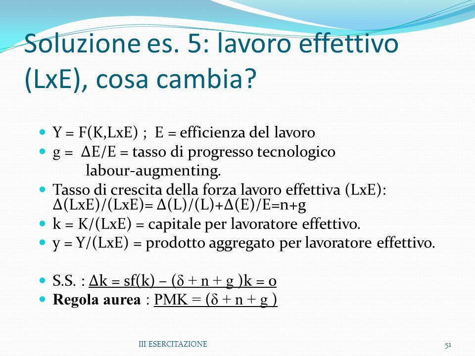 III ESERCITAZIONE51 Soluzione es. 5: lavoro effettivo (LxE), cosa cambia? Y = F(K,LxE) ; E = efficienza del lavoro g = ΔE/E = tasso di progresso tecno