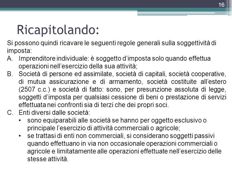 Ricapitolando: 16 Si possono quindi ricavare le seguenti regole generali sulla soggettività di imposta: A.Imprenditore individuale: è soggetto dimpost