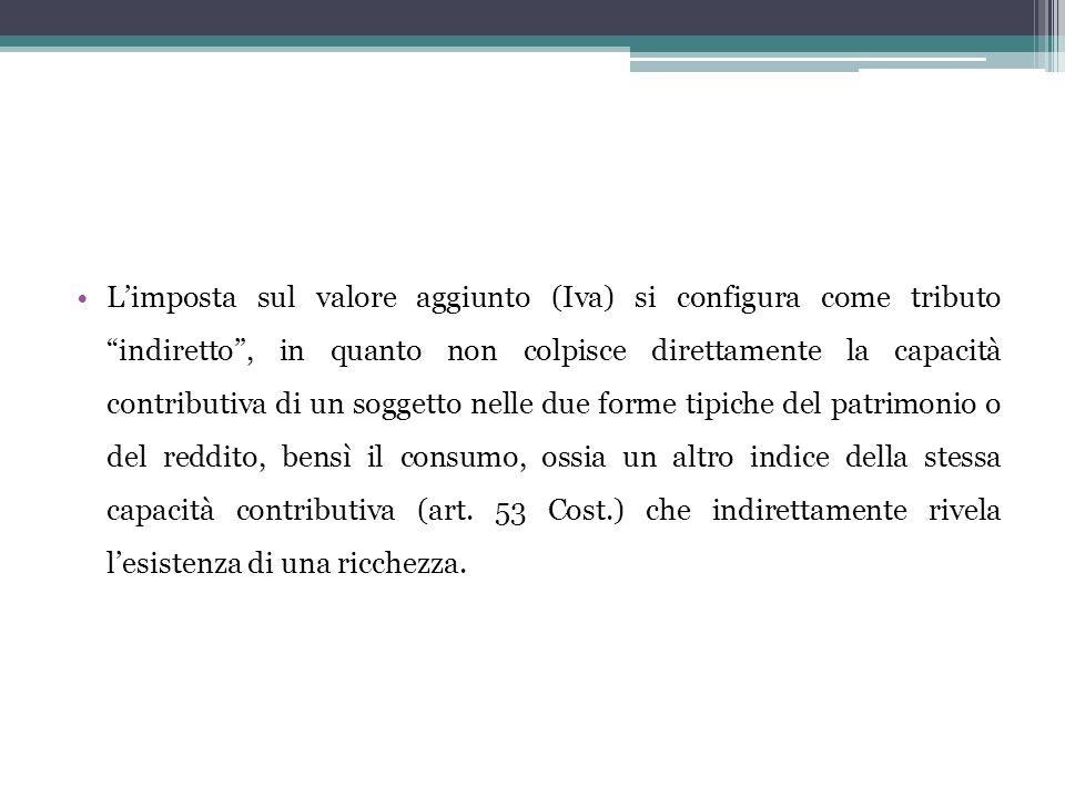 Limposta sul valore aggiunto (Iva) si configura come tributo indiretto, in quanto non colpisce direttamente la capacità contributiva di un soggetto ne