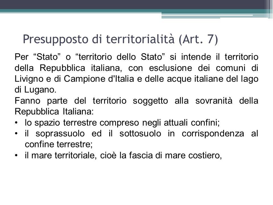 Presupposto di territorialità (Art. 7) Per Stato o territorio dello Stato si intende il territorio della Repubblica italiana, con esclusione dei comun