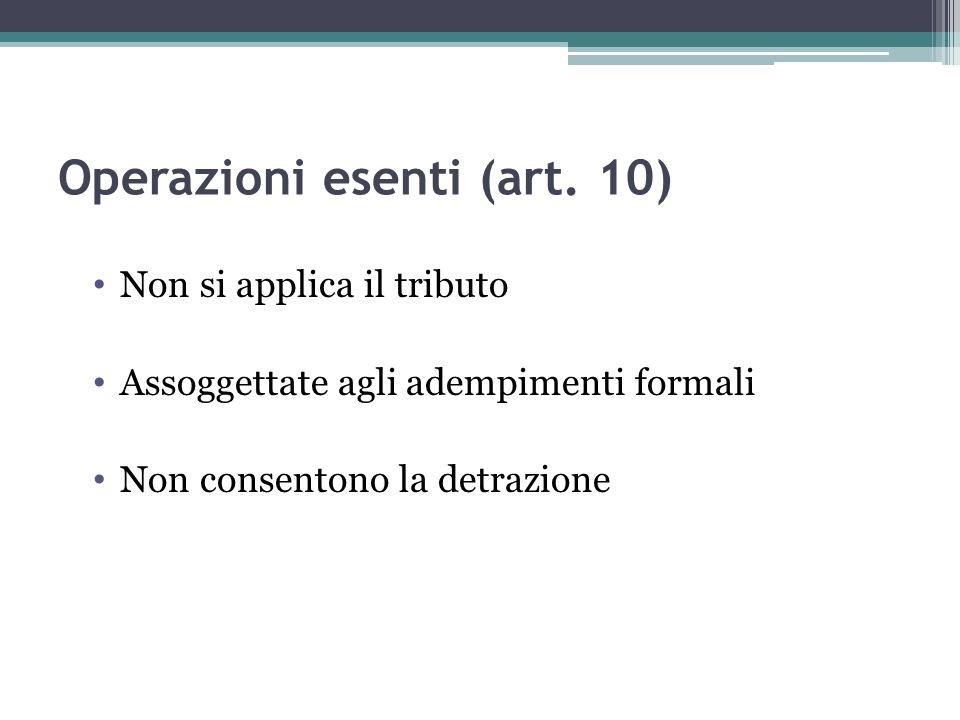 Operazioni esenti (art. 10) Non si applica il tributo Assoggettate agli adempimenti formali Non consentono la detrazione