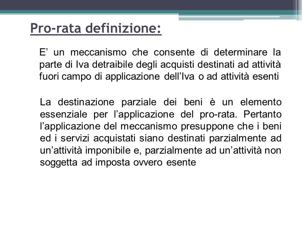 71 Pro-rata definizione: E un meccanismo che consente di determinare la parte di Iva detraibile degli acquisti destinati ad attività fuori campo di ap