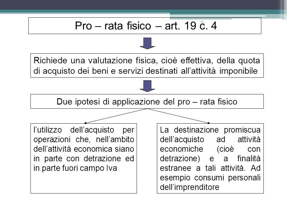73 Pro – rata fisico – art. 19 c. 4 Richiede una valutazione fisica, cioè effettiva, della quota di acquisto dei beni e servizi destinati allattività
