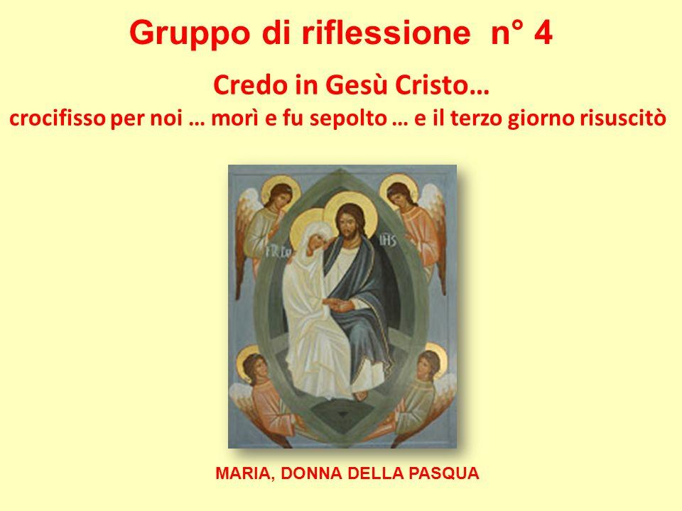 Gruppo di riflessione n° 4 Credo in Gesù Cristo… crocifisso per noi … morì e fu sepolto … e il terzo giorno risuscitò MARIA, DONNA DELLA PASQUA