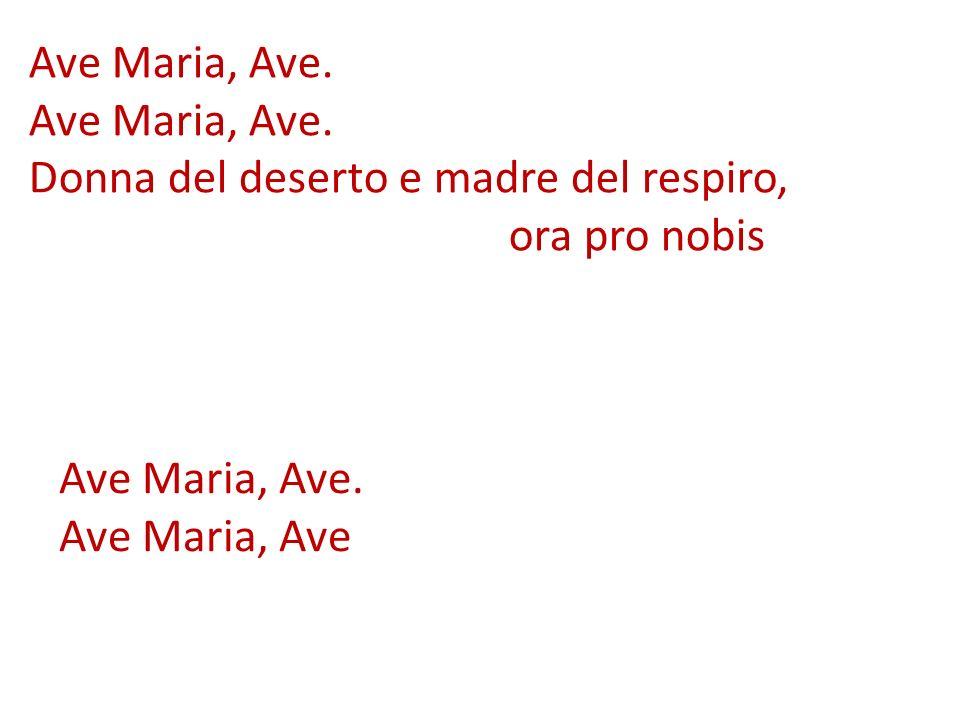 Ave Maria, Ave. Donna del deserto e madre del respiro, ora pro nobis Ave Maria, Ave. Ave Maria, Ave