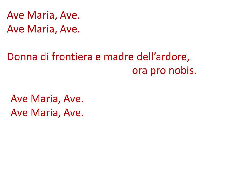 Ave Maria, Ave. Donna di frontiera e madre dellardore, ora pro nobis. Ave Maria, Ave.