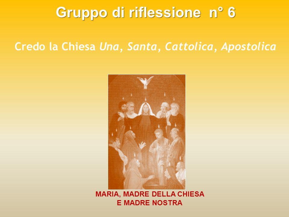 Gruppo di riflessione n° 6 Credo la Chiesa Una, Santa, Cattolica, Apostolica MARIA, MADRE DELLA CHIESA E MADRE NOSTRA