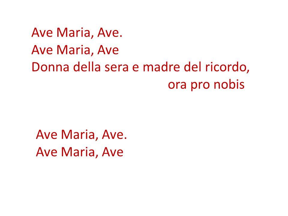 Ave Maria, Ave. Ave Maria, Ave Donna della sera e madre del ricordo, ora pro nobis Ave Maria, Ave. Ave Maria, Ave