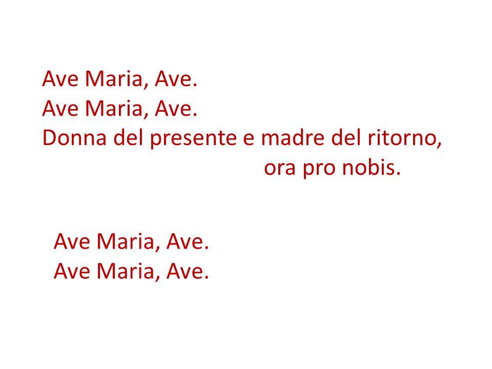 Ave Maria, Ave. Donna del presente e madre del ritorno, ora pro nobis. Ave Maria, Ave.