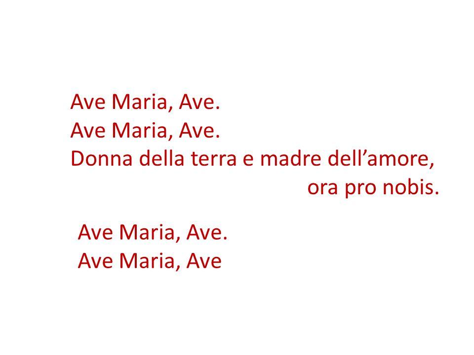 Ave Maria, Ave. Donna della terra e madre dellamore, ora pro nobis. Ave Maria, Ave. Ave Maria, Ave